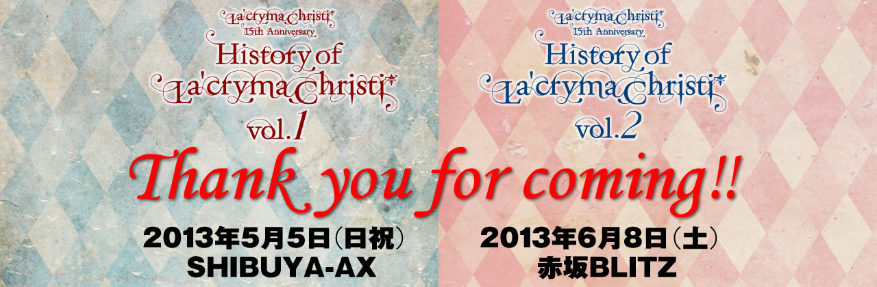ライブ情報 History of La'cryma Christi Vol.1 2013年5月5日(日祝) SHIBUYA-AX History of La'cryma Christi Vol.2 2013年6月8日(土) 赤坂BLITZ